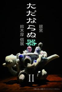 【ギャラリー・マルヒ企画展】銀窯 鈴木厚個展「ただならぬ器 Ⅱ」